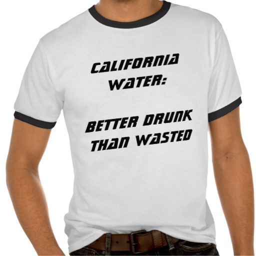 California Water:  Better Drunk Than Wasted III T Shirts